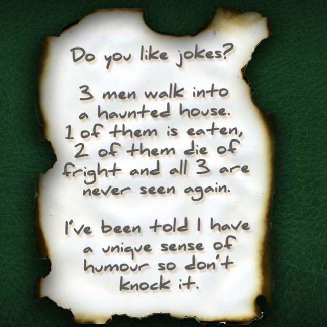Do you like jokes? 3 men walk into a haunted house. 1 of them is eaten, 2 of them die of fright and all 3 are never seen again. I've been told I have a unique sense of humor so **don't knock it**.