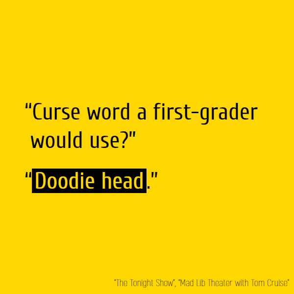 """Curse word a first-grader would use?"" ""**Doodie head**."""