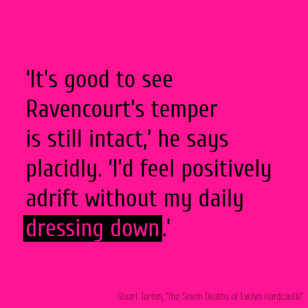 'It's good to see Ravencourt's temper is still intact,' he says placidly. 'I'd feel positively adrift without my daily **dressing down**.'