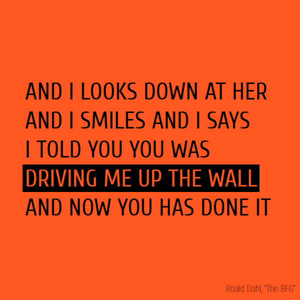 AND I LOOKS DOWN AT HER AND I SMILES AND I SAYS I //TOLD// YOU YOU WAS **DRIVING ME UP THE WALL** AND NOW YOU HAS DONE IT.