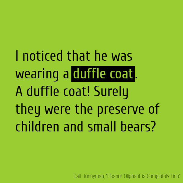 I noticed that he was wearing a **duffle coat**. A **duffle coat**! Surely they were the preserve of children and small bears?