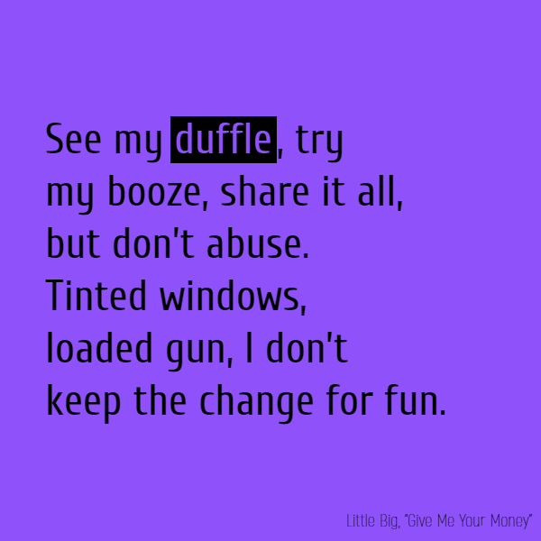 See my **duffle**, try my booze Share it all, but don't abuse Tinted windows, loaded gun I don't keep the change for fun