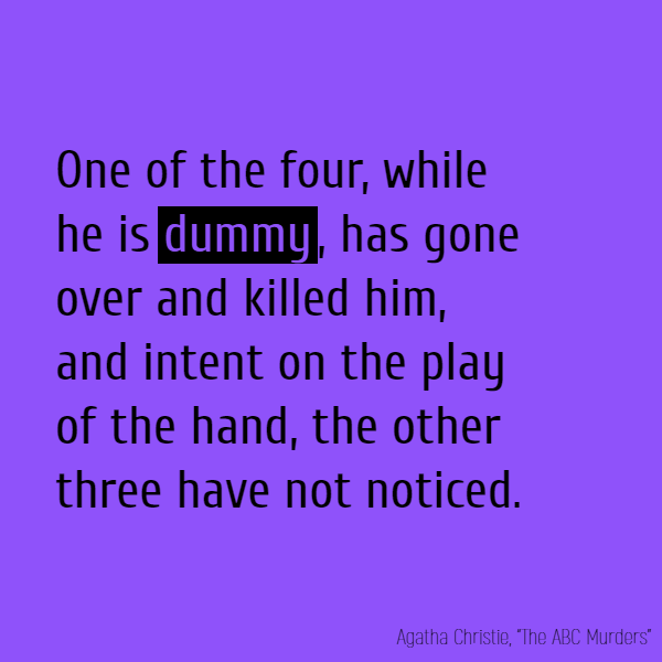 One of the four, while he is **dummy**, has gone over and killed him, and intent on the play of the hand, the other three have not noticed.