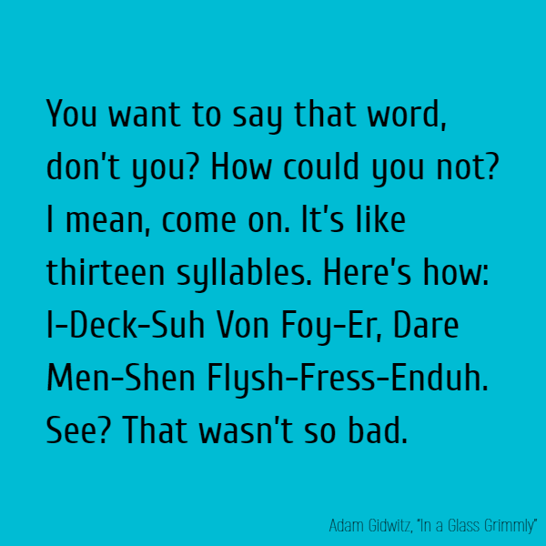 You want to say that word, don't you? How could you not? I mean, come on. It's like thirteen syllables. Here's how: I-Deck-Suh Von Foy-Er, Dare Men-Shen Flysh-Fress-Enduh. See? That wasn't so bad.
