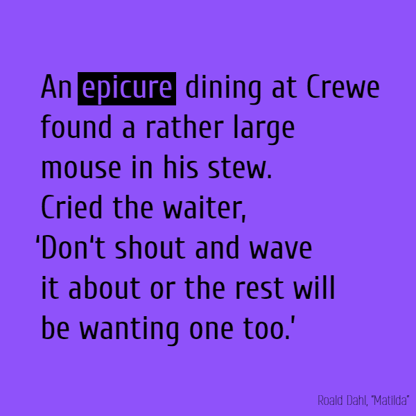 An **epicure** dining at Crewe  Found a rather large mouse in his stew. Cried the waiter, 'Don't shout And wave it about Or the rest will be wanting one too.'