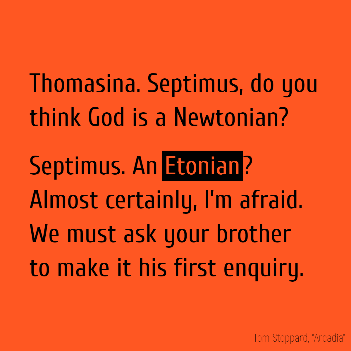 Thomasina. Septimus, do you think God is a Newtonian? Septimus. An **Etonian**? Almost certainly, I'm afraid. We must ask your brother to make it his first enquiry.