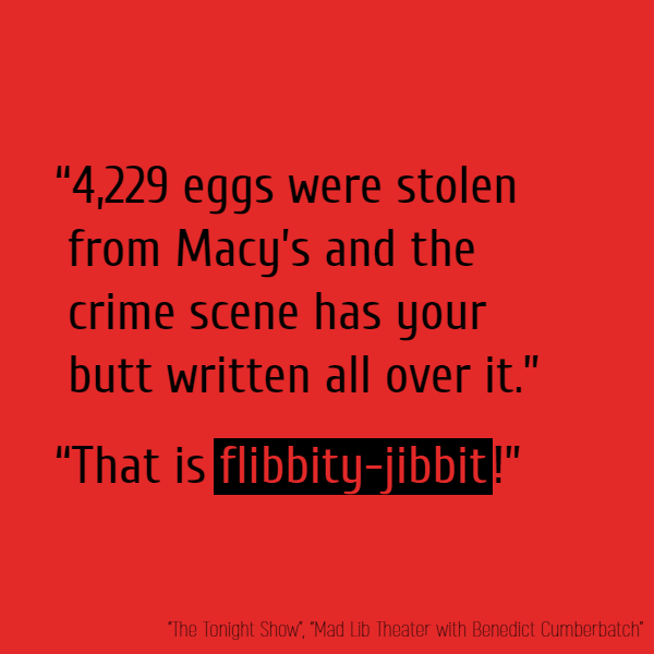 """4,229 eggs were stolen from Macy's and the crime scene has your butt written all over it."" ""That is **flibbity-jibbit**!"""