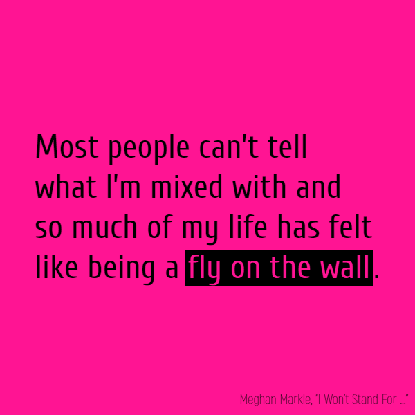 Most people can't tell what I'm mixed with and so much of my life has felt like being a **fly on the wall**.
