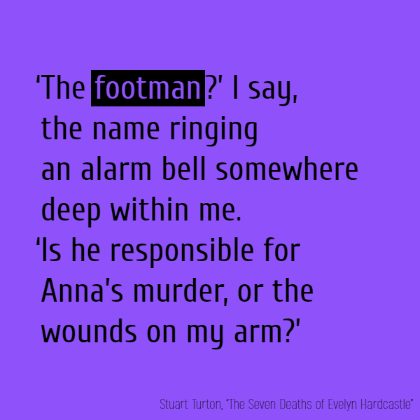 'The **footman**?' I say, the name ringing an alarm bell somewhere deep within me. 'Is he responsible for Anna's murder, or the wounds on my arm?'