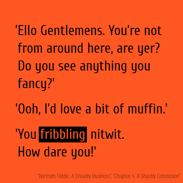 'Ello Gentlemens. You're not from around here, are yer? Do you see anything you fancy?' 'Ooh, I'd love a bit of muffin.' 'You **fribbling** nitwit! How dare you.'