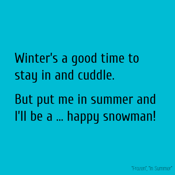 Winter's a good time to stay in and cuddle. But put me in summer and I'll be a ... happy snowman!