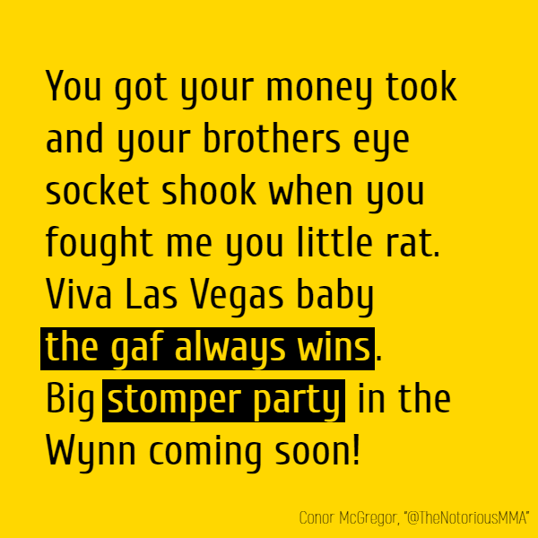 You got your money took and your brothers **eye socket shook** when you fought me you little rat. Viva Las Vegas baby **the gaf always wins**. Big **stomper party** in the Wynn coming soon!