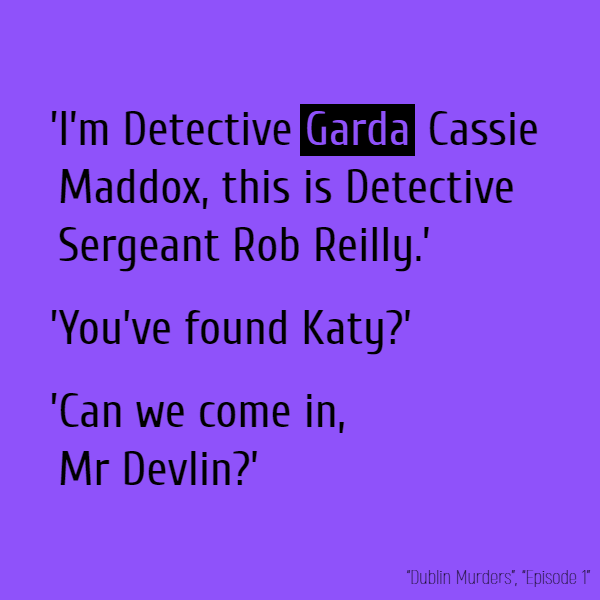 'I'm Detective **Garda** Cassie Maddox, this is Detective Sergeant Rob Reilly.' 'You've found Katy?' 'Can we come in, Mr Devlin?'