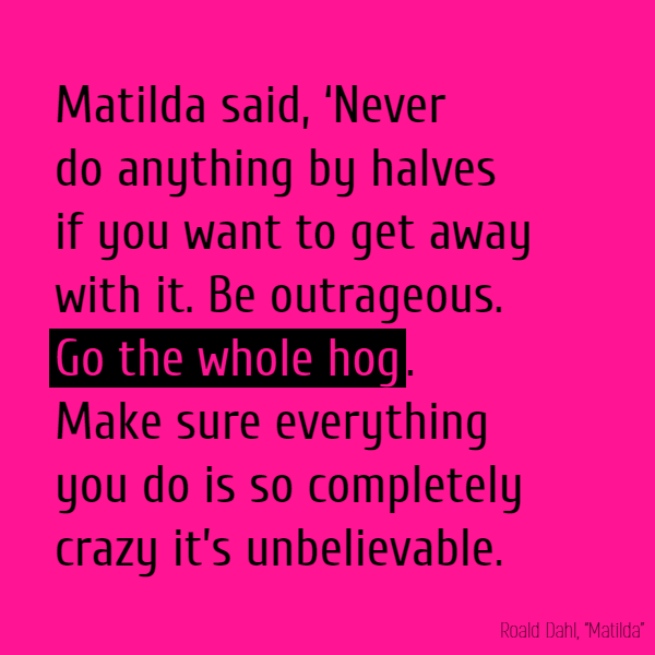 Matilda said, 'Never do anything by halves if you want to get away with it. Be outrageous. **Go the whole hog**. Make sure everything you do is so completely crazy it's unbelievable.