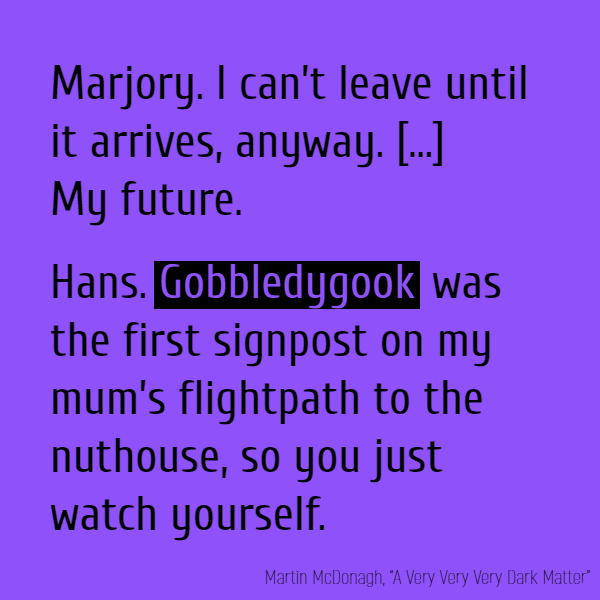 Marjory. I can't leave until it arrives, anyway. Hans. Until what arrives? Marjory. My future. Hans. **Gobbledygook** was the first signpost on my mum's flightpath to the nuthouse, so you just watch yourself.