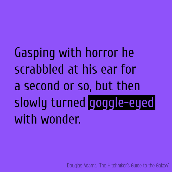 Gasping with horror he scrabbled at his ear for a second or so, but then slowly turned **goggle-eyed** with wonder.