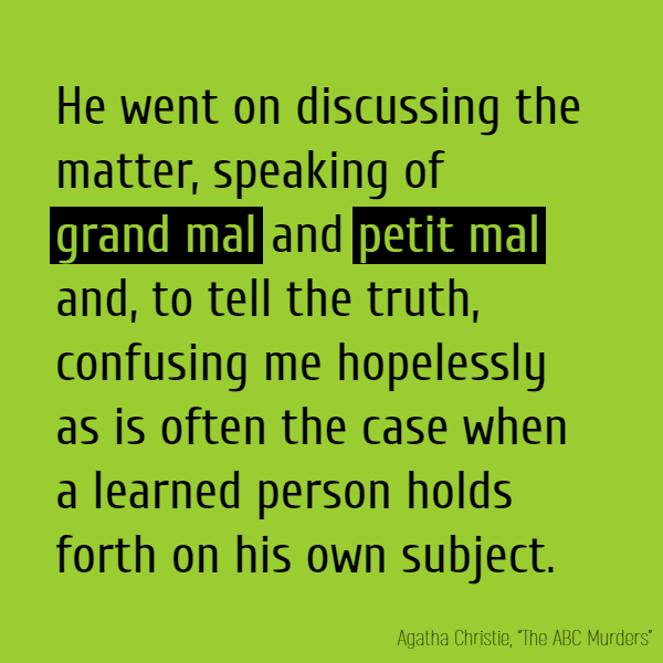 He went on discussing the matter, speaking of **grand mal** and **petit mal** and, to tell the truth, confusing me hopelessly as is often the case when a learned person holds forth on his own subject.