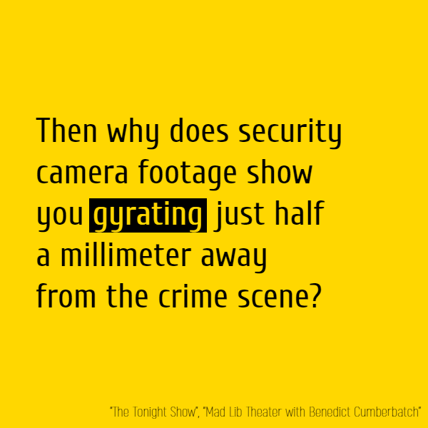 Then why does security camera footage show you **gyrating** just half a millimeter away from the crime scene?