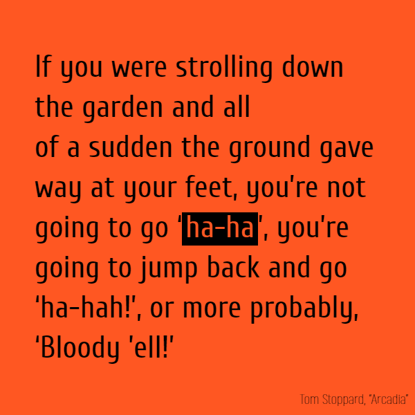 If you were strolling down the garden and all of a sudden the ground gave way at your feet, you're not going to go 'ha-ha', you're going to jump back and go 'ha-hah!', or more probably, 'Bloody 'ell!'