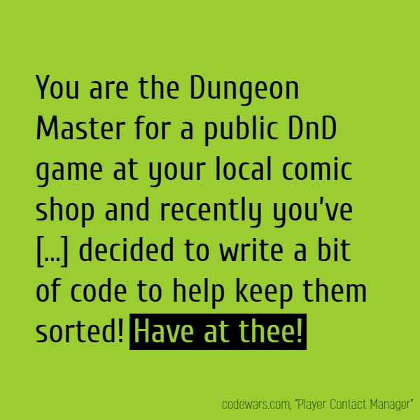 You are the Dungeon Master for a public DnD game at your local comic shop and recently you've had some trouble keeping your players' info neat and organized so you've decided to write a bit of code to help keep them sorted! **Have at thee!**