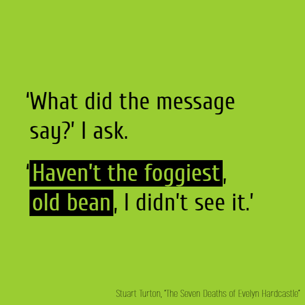 'What did the message say?' I ask. '**Haven't the foggiest, old bean**, I didn't see it.'