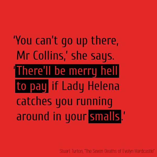 'You can't go up there, Mr Collins,' she says. '**There'll be merry hell to pay** if Lady Helena catches you running around in your **smalls**.'