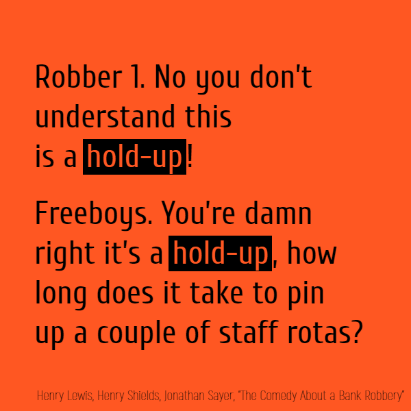 Robber 1. No you don't understand this is a **hold-up**! Freeboys. You're damn right it's a **hold-up**, how long does it take to pin up a couple of staff rotas?