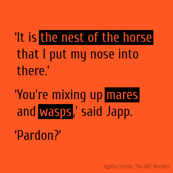 'It is **the nest of the horse** that I put my nose into there.' 'You're mixing up **mares** and **wasps**,' said Japp. 'Pardon?'
