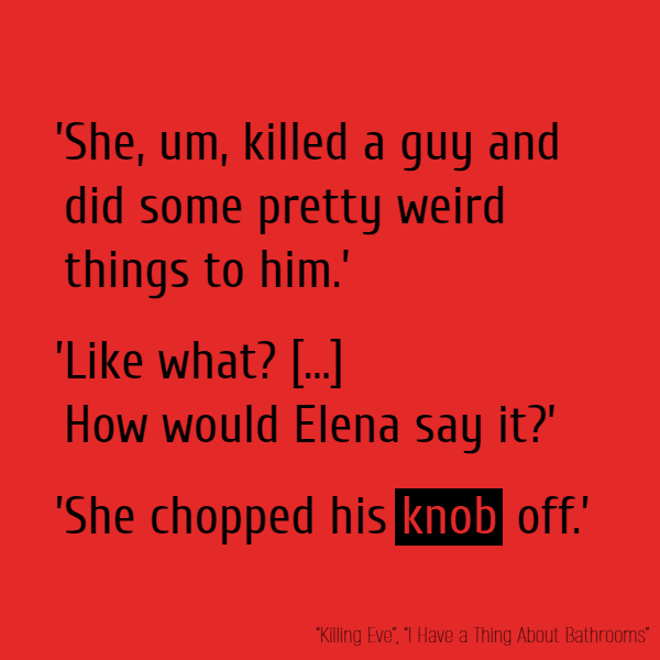 'She, um, killed a guy and did some pretty weird things to him.' 'Like what?' 'She, um...' 'How would Elena say it?' 'She chopped his **knob** off.'