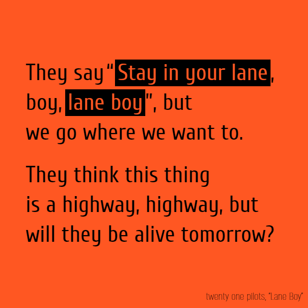 "They say ""**Stay in your lane**, boy, **lane boy**"", but we go where we want to. They think this thing is a highway, highway, but will they be alive tomorrow?"
