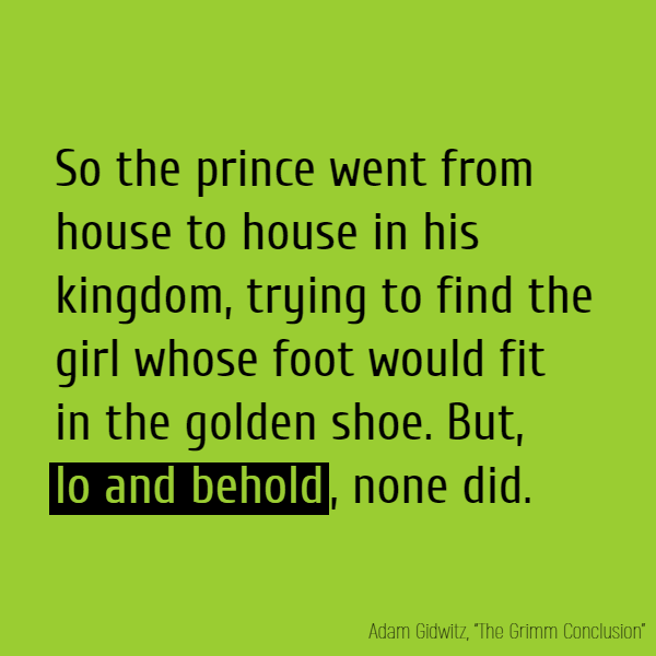 So the prince went from house to house in his kingdom, trying to find the girl whose foot would fit in the golden shoe. But, **lo and behold**, none did.