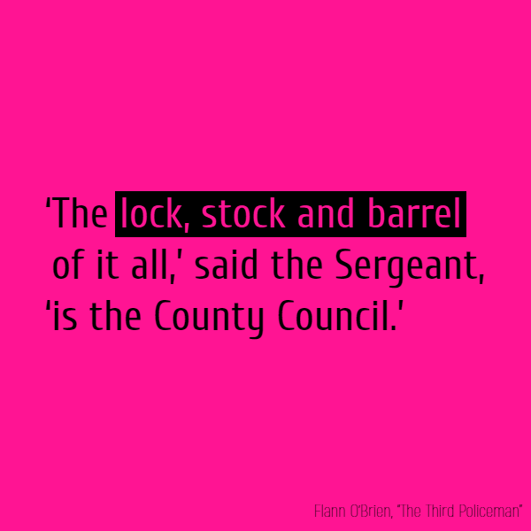 '**The lock, stock and barrel** of it all,' said the Sergeant, 'is the County Council.'