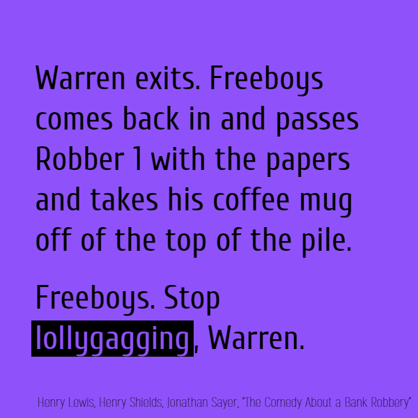 //Warren exits. Freeboys comes back in and passes Robber 1 with the papers and takes his coffee mug off of the top of the pile.// Freeboys. Stop **lollygagging**, Warren.