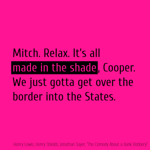 Mitch. Relax. It's all **made in the shade**, Cooper. We just gotta get over the border into the States.