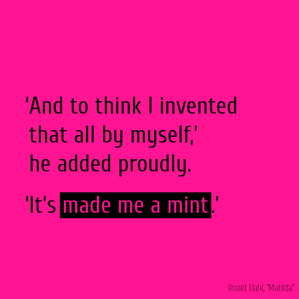 And to think I invented that all by myself,' he added proudly. 'It's **made me a mint**.'