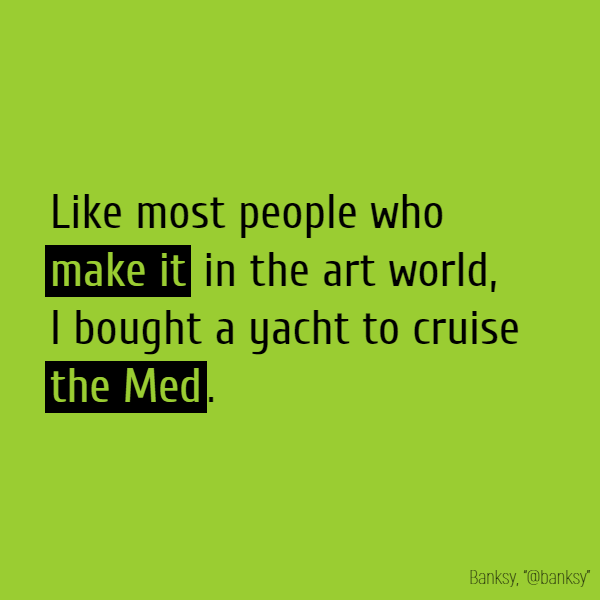 Like most people who **make it** in the art world, I bought a yacht to cruise *the Med*.