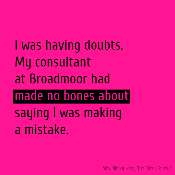 I was having doubts. My consultant at Broadmoor had **made no bones about** saying I was making a mistake.