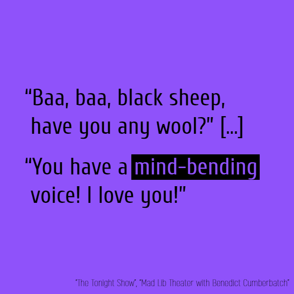 """Baa, baa, black sheep, have you any wool?"" [...] ""You have a **mind-bending** voice! I love you!"""