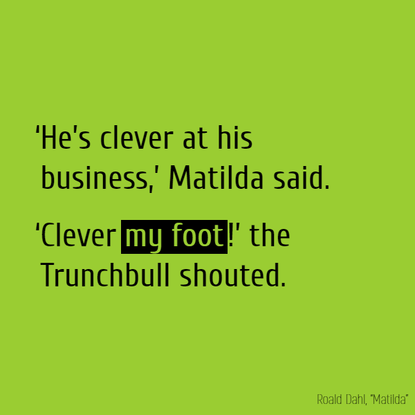 'He's clever at his business,' Matilda said. 'Clever **my foot**!' the Trunchbull shouted.