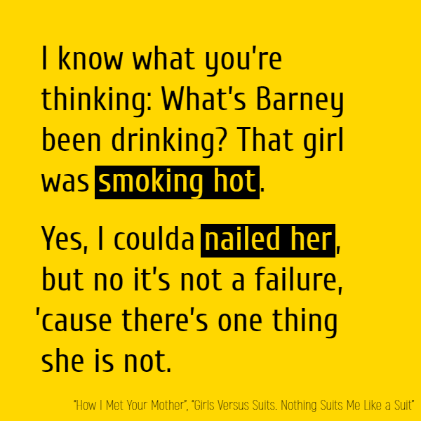 I know what you're thinking: What's Barney been drinking? That girl was **smoking hot**. Yes, I coulda **nailed her**, But no it's not a failure 'Cause there's one thing she is not.