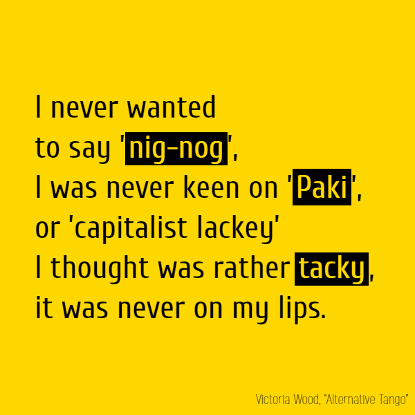 I never wanted to say '**nig-nog**', I was never keen on '**Paki**', Or 'capitalist lackey' I thought was rather **tacky**, It was never on my lips.