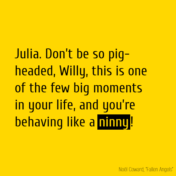 **Julia** Don't be so pig-headed, Willy, this is one of the few big moments in your life, and you're behaving like a **ninny**!
