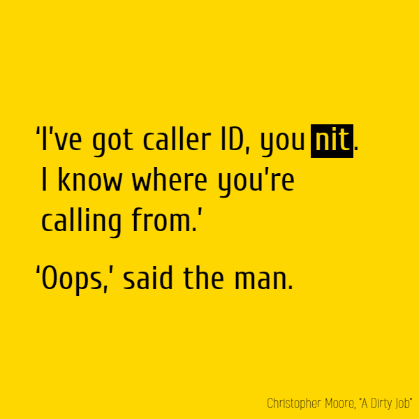 'I've got caller ID, you **nit**. I know where you're calling from.' 'Oops,' said the man.