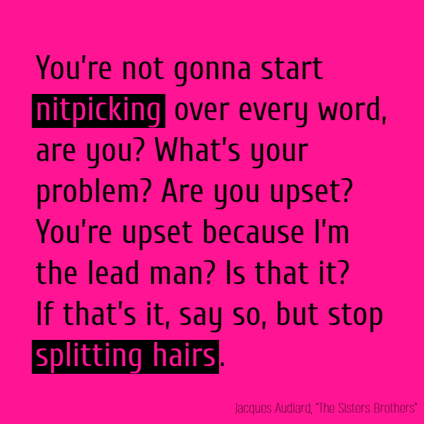 You're not gonna start **nitpicking** over every word, are you? What's your problem? Are you upset? You're upset because I'm the lead man? Is that it? If that's it, say so, but stop **splitting hairs**.