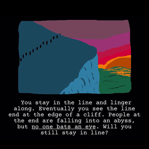 You stay in the line and linger along. Eventually you see the line end at the edge of a cliff. People at the end are falling into an abyss, but **no one bats an eye**. Will you still stay in line?