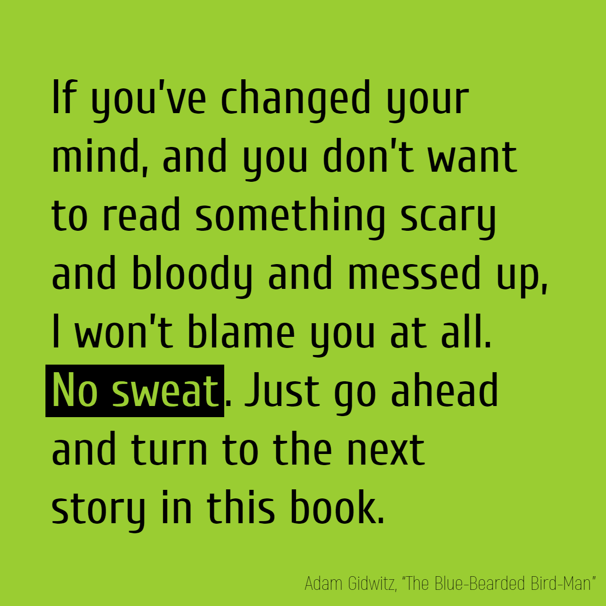 If you've changed your mind, and you don't want to read something scary and bloody and messed up, I won't blame you at all. **No sweat**. Just go ahead and turn to the next story in this book.