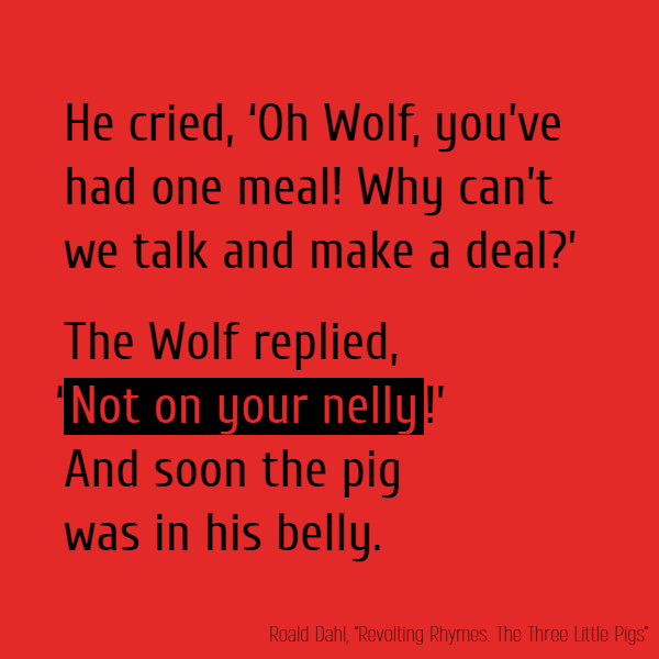 He cried, 'Oh Wolf, you've had //one// meal! 'Why can't we talk and make a deal?' The Wolf replied, '**Not on your nelly**!' And soon the pig was in his belly.