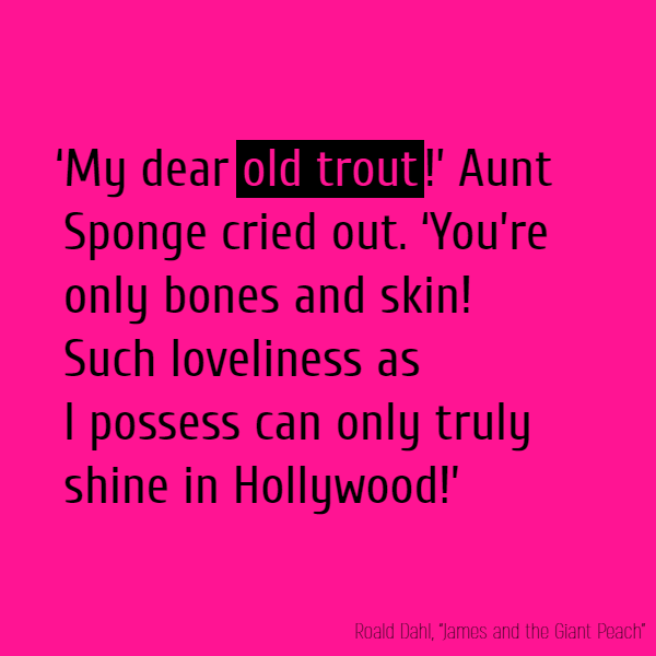 'My dear **old trout**!' Aunt Sponge cried out. 'You're only bones and skin!' 'Such loveliness as I possess Can only truly shine in Hollywood!'