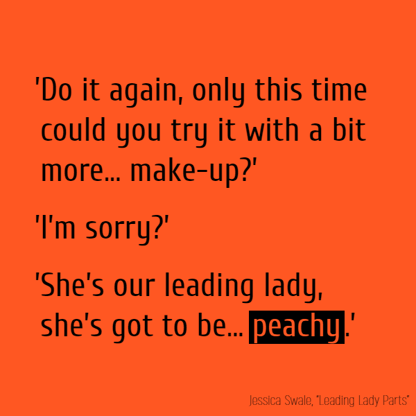 Do it again, only this time could you try it with a bit more... make-up?' 'I'm sorry?' 'She's our leading lady, she's got to be... **peachy**.'
