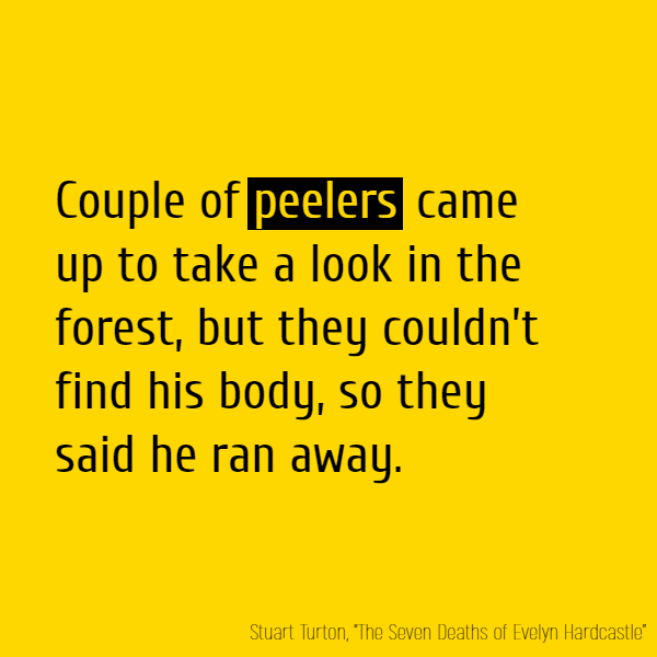 Couple of **peelers** came up to take a look in the forest, but they couldn't find his body, so they said he ran away.